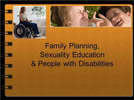 Family Planning, Sexuality Education & People with Disabilities.