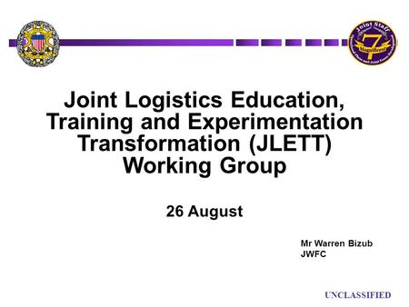 UN UNCLASSIFIED Joint Logistics Education, Training and Experimentation Transformation (JLETT) Working Group 26 August Mr Warren Bizub JWFC.