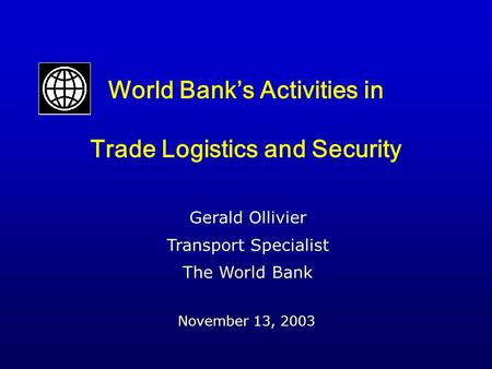 World Bank's Activities in Trade Logistics and Security November 13, 2003 Gerald Ollivier Transport Specialist The World Bank.