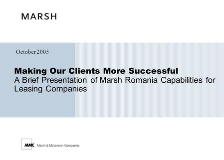 Making Our Clients More Successful A Brief Presentation of Marsh Romania Capabilities for Leasing Companies October 2005.