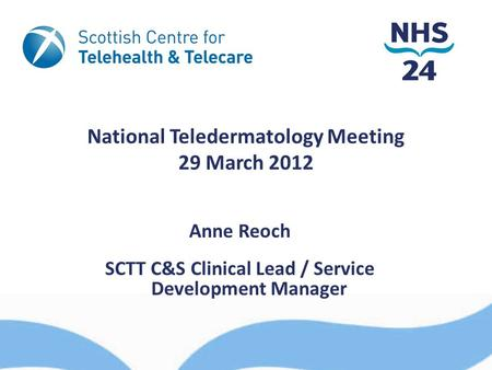 National Teledermatology Meeting 29 March 2012 Anne Reoch SCTT C&S Clinical Lead / Service Development Manager.