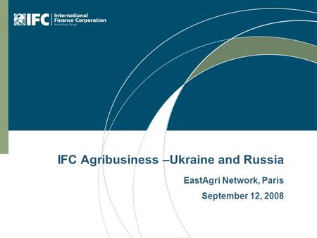 IFC Agribusiness –Ukraine and Russia EastAgri Network, Paris September 12, 2008.