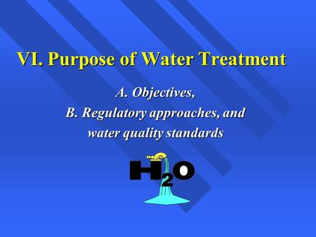 VI. Purpose of Water Treatment A. Objectives, B. Regulatory approaches, and water quality standards.