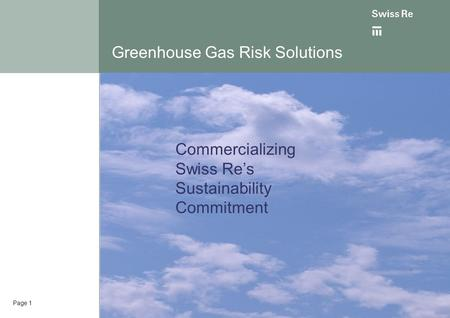 Page 1 Greenhouse Gas Risk Solutions Commercializing Swiss Re's Sustainability Commitment.