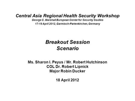 Central Asia Regional Health Security Workshop George C. Marshall European Center for Security Studies 17-19 April 2012, Garmisch-Partenkirchen, Germany.