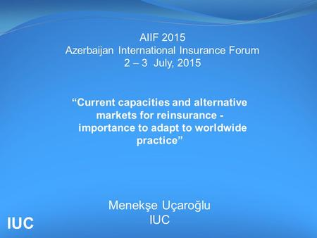 "AIIF 2015 Azerbaijan International Insurance Forum 2 – 3 July, 2015 ""Current capacities and alternative markets for reinsurance - importance to adapt to."