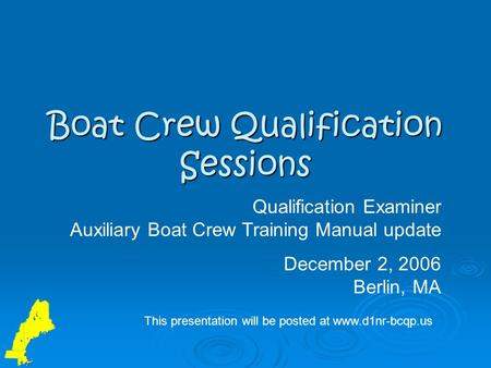 Boat Crew Qualification Sessions Qualification Examiner Auxiliary Boat Crew Training Manual update December 2, 2006 Berlin, MA This presentation will be.
