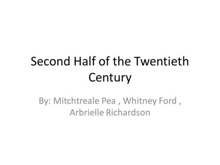 Second Half of the Twentieth Century By: Mitchtreale Pea, Whitney Ford, Arbrielle Richardson.