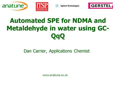 Automated SPE for NDMA and Metaldehyde in water using GC- QqQ Dan Carrier, Applications Chemist www.anatune.co.uk.