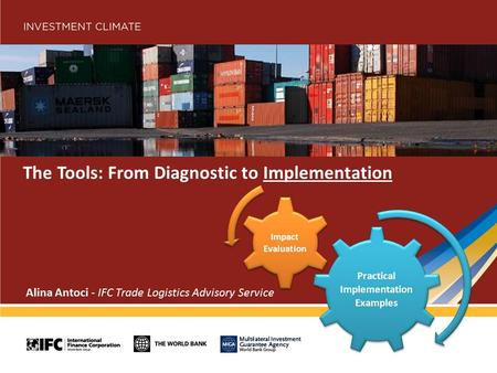 The Tools: From Diagnostic to Implementation Alina Antoci - IFC Trade Logistics Advisory Service Practical Implementation Examples Impact Evaluation.