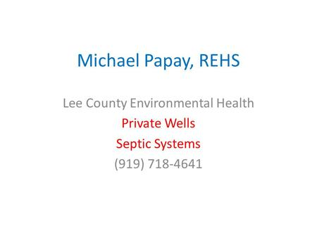 Michael Papay, REHS Lee County Environmental Health Private Wells Septic Systems (919) 718-4641.