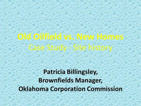 Old Oilfield vs. New Homes Case Study - Site history Patricia Billingsley, Brownfields Manager, Oklahoma Corporation Commission.