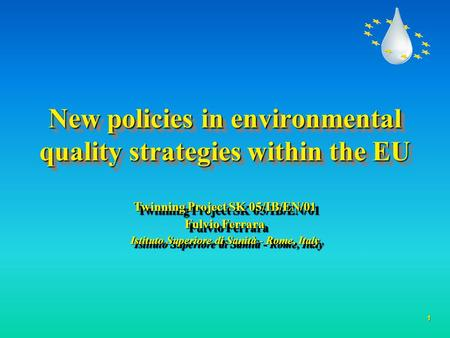 1 New policies in environmental quality strategies within the EU Twinning Project SK 05/IB/EN/01 Fulvio Ferrara Istituto Superiore di Sanità - Rome, Italy.