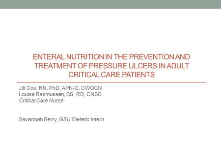ENTERAL NUTRITION IN THE PREVENTION AND TREATMENT OF PRESSURE ULCERS IN ADULT CRITICAL CARE PATIENTS Jill Cox, RN, PhD, APN-C, CWOCN Louisa Rasmussen,