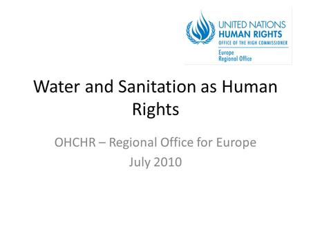 Water and Sanitation as Human Rights OHCHR – Regional Office for Europe July 2010.