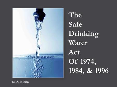 The Safe Drinking Water Act Of 1974, 1984, & 1996 Elle Gerleman.