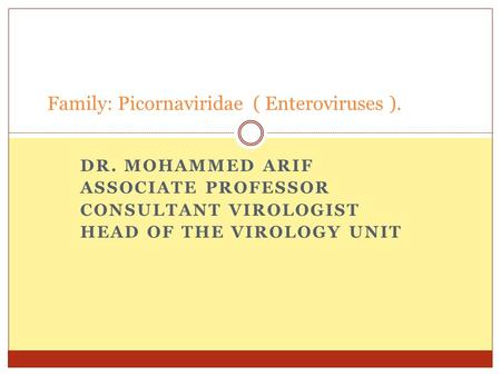 DR. MOHAMMED ARIF ASSOCIATE PROFESSOR CONSULTANT VIROLOGIST HEAD OF THE VIROLOGY UNIT Family: Picornaviridae ( Enteroviruses ).