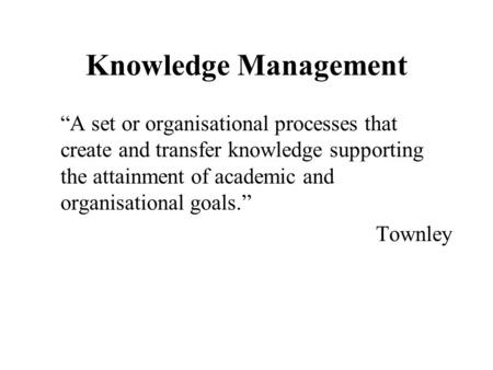 "Knowledge Management ""A set or organisational processes that create and transfer knowledge supporting the attainment of academic and organisational goals."""