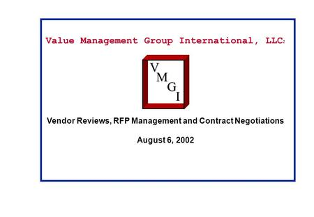 Value Management Group International, LLC : Vendor Reviews, RFP Management and Contract Negotiations August 6, 2002VM G I.