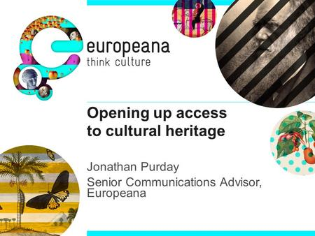 Opening up access to cultural heritage Jonathan Purday Senior Communications Advisor, Europeana.