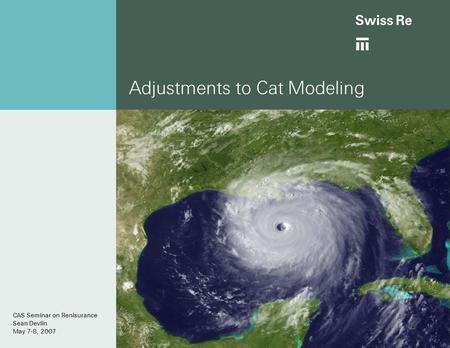 Adjustments to Cat Modeling CAS Seminar on Renisurance Sean Devlin May 7-8, 2007.