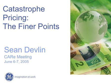 Catastrophe Pricing: The Finer Points Sean Devlin CARe Meeting June 6-7, 2005.