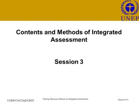 Training Resource Manual on Integrated Assessment Session 3 - 1 UNEP-UNCTAD CBTF Contents and Methods of Integrated Assessment Session 3.