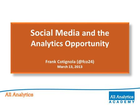 Social Media and the Analytics Opportunity Frank Cotignola March 13, 2013.