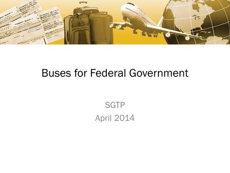 Buses for Federal Government SGTP April 2014. Agenda Schedules Overview Ground Transportation Sales Resources Questions.