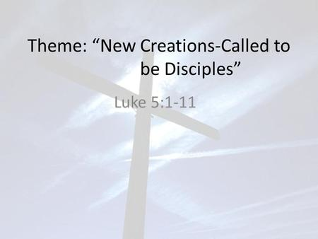 "Theme: ""New Creations-Called to be Disciples"" Luke 5:1-11."