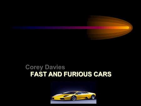 Corey Davies FAST AND FURIOUS CARS Today I am going to talk to you about cars. I have decided to choose cars as my topic because I am really interested.