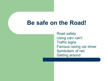 Be safe on the Road! Road safety Using can/ can't Traffic signs Famous racing car driver Symbolism of red Getting around.