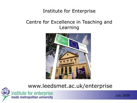 Institute for Enterprise Centre for Excellence in Teaching and Learning www.leedsmet.ac.uk/enterprise July 2009.