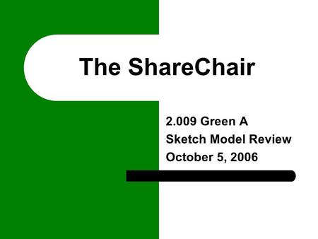 The ShareChair 2.009 Green A Sketch Model Review October 5, 2006.