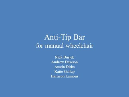 Anti-Tip Bar for manual wheelchair Nick Burjek Andrew Dawson Austin Dirks Katie Gallup Harrison Lamons.