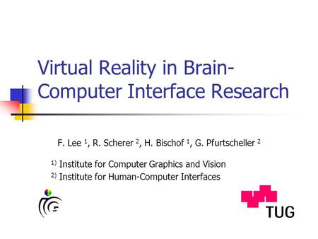 Virtual Reality in Brain- Computer Interface Research F. Lee 1, R. Scherer 2, H. Bischof 1, G. Pfurtscheller 2 1) Institute for Computer Graphics and Vision.