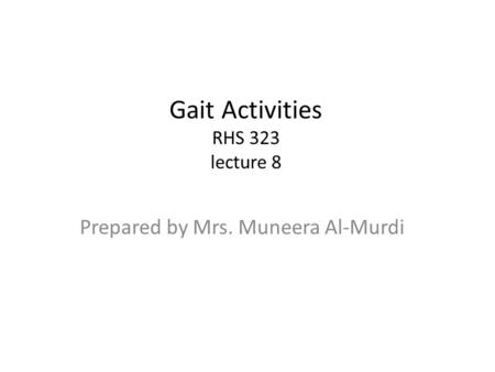 Gait Activities RHS 323 lecture 8 Prepared by Mrs. Muneera Al-Murdi.