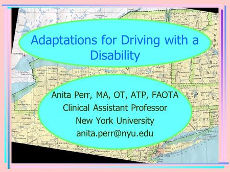 Adaptations for Driving with a Disability Anita Perr, MA, OT, ATP, FAOTA Clinical Assistant Professor New York University