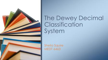 Sheila Squire MEDT 6463 The Dewey Decimal Classification System.