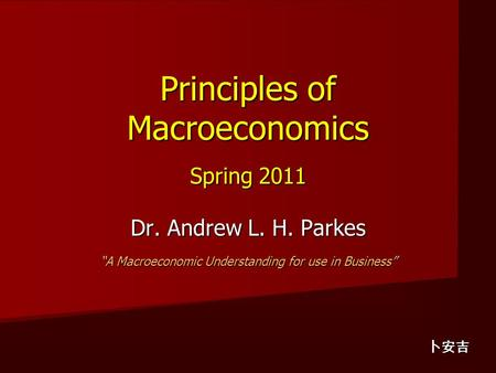 "Principles of Macroeconomics Spring 2011 Dr. Andrew L. H. Parkes ""A Macroeconomic Understanding for use in Business"" 卜安吉."