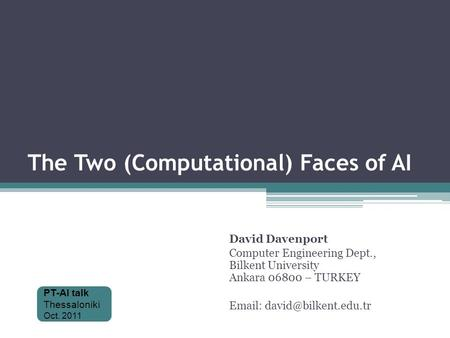 The Two (Computational) Faces of AI David Davenport Computer Engineering Dept., Bilkent University Ankara 06800 – TURKEY   PT-AI.