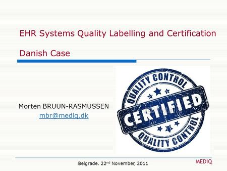 EHR Systems Quality Labelling and Certification Danish Case Morten BRUUN-RASMUSSEN MEDIQ Belgrade. 22 nd November, 2011.