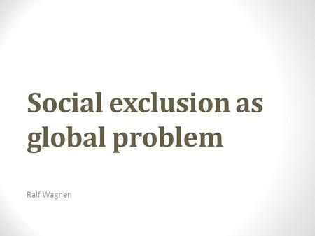 Social exclusion as global problem Ralf Wagner.