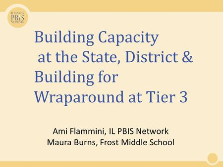 Building Capacity at the State, District & Building for Wraparound at Tier 3 Ami Flammini, IL PBIS Network Maura Burns, Frost Middle School.