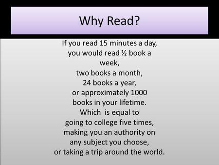 Why Read? If you read 15 minutes a day, you would read ½ book a week, two books a month, 24 books a year, or approximately 1000 books in your lifetime.