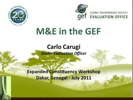 M&E in the GEF Carlo Carugi Senior Evaluation Officer Expanded Constituency Workshop Dakar, Senegal - July 2011.