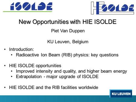 New Opportunities with HIE ISOLDE Piet Van Duppen KU Leuven, Belgium Introduction: Radioactive Ion Beam (RIB) physics: key questions HIE ISOLDE opportunities.