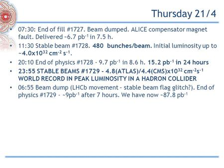 Thursday 21/4 07:30: End of fill #1727. Beam dumped. ALICE compensator magnet fault. Delivered ~6.7 pb -1 in 7.5 h. 11:30 Stable beam #1728. 480 bunches/beam.
