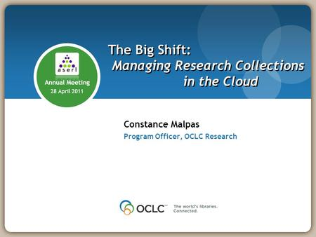 Constance Malpas Program Officer, OCLC Research The Big Shift: Managing Research Collections in the Cloud Annual Meeting 28 April 2011.