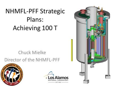 NHMFL-PFF Strategic Plans: Achieving 100 T Chuck Mielke Director of the NHMFL-PFF.